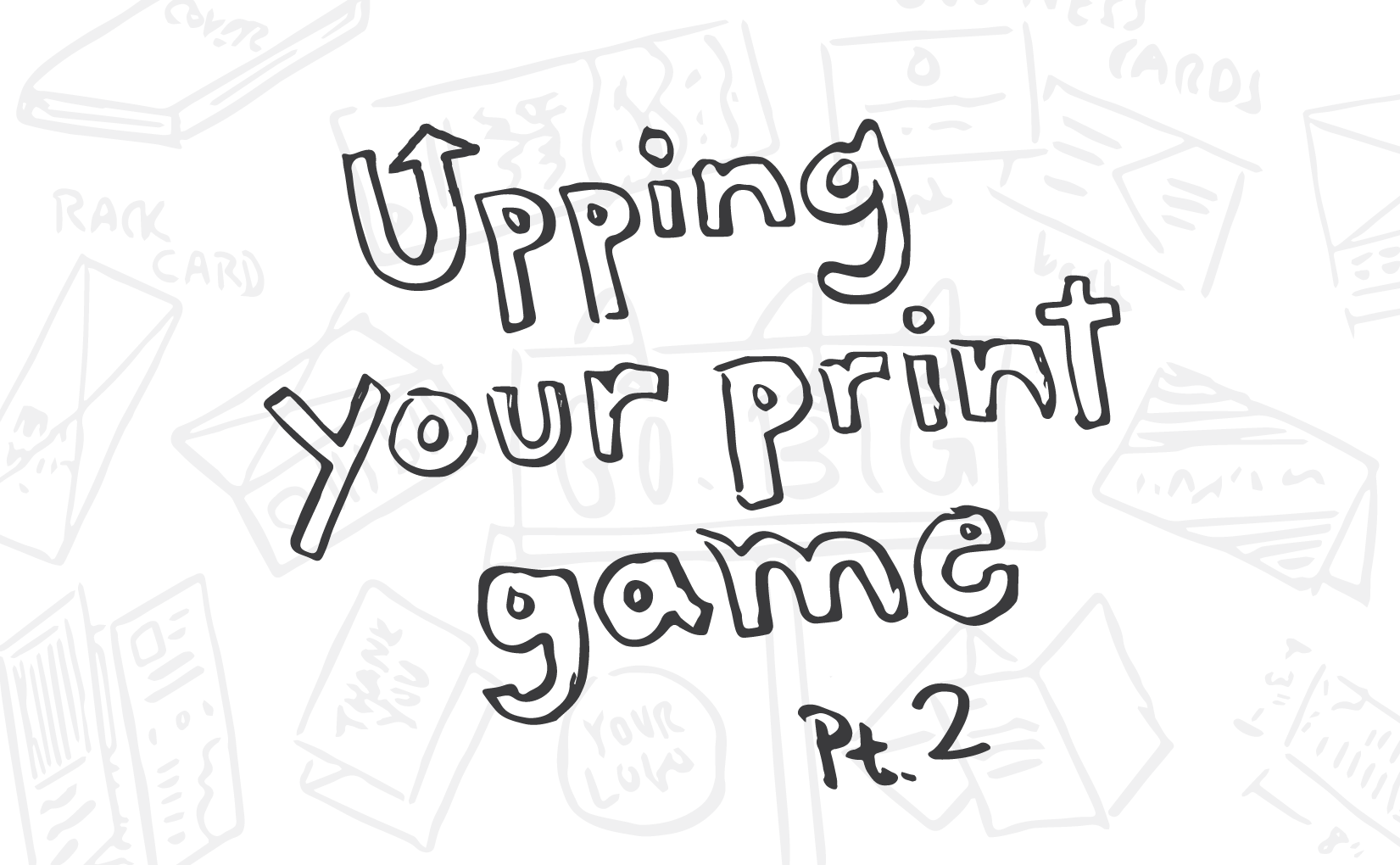 """hand drawn words """"upping your print game"""""""
