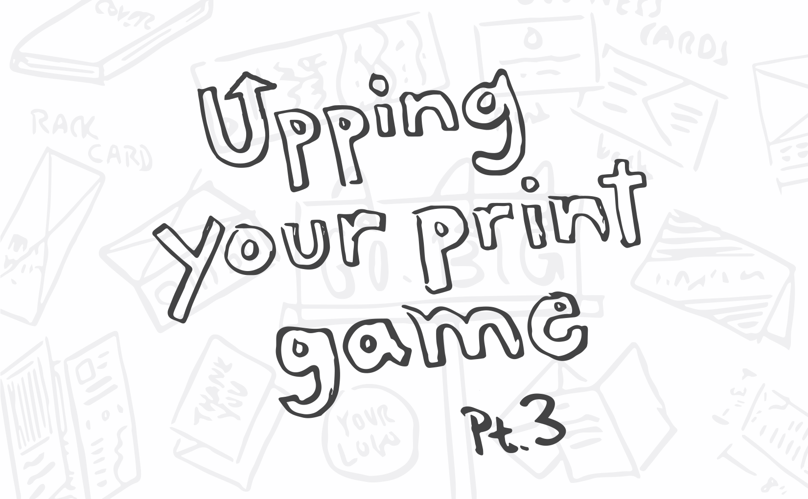 upping your print game part three